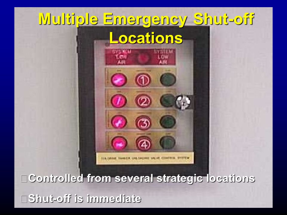 Multiple Emergency Shut-off Locations Controlled from several strategic locations Shut-off is immediate