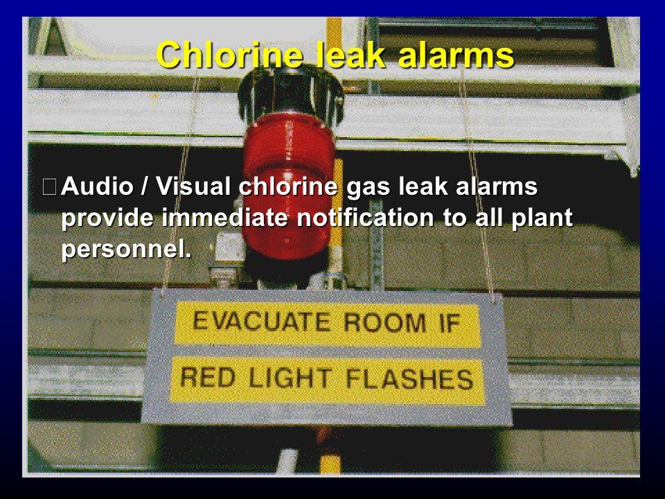 Chlorine leak alarms Audio / Visual chlorine gas leak alarms provide immediate notification to all plant personnel.