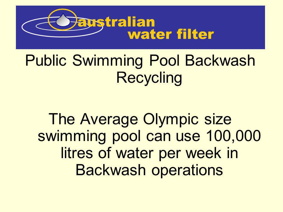 water filter australian There are approximately 2000 Olympic size swimming pools in Australia which would use 200,000,000 litres of water per week in Backwash operations