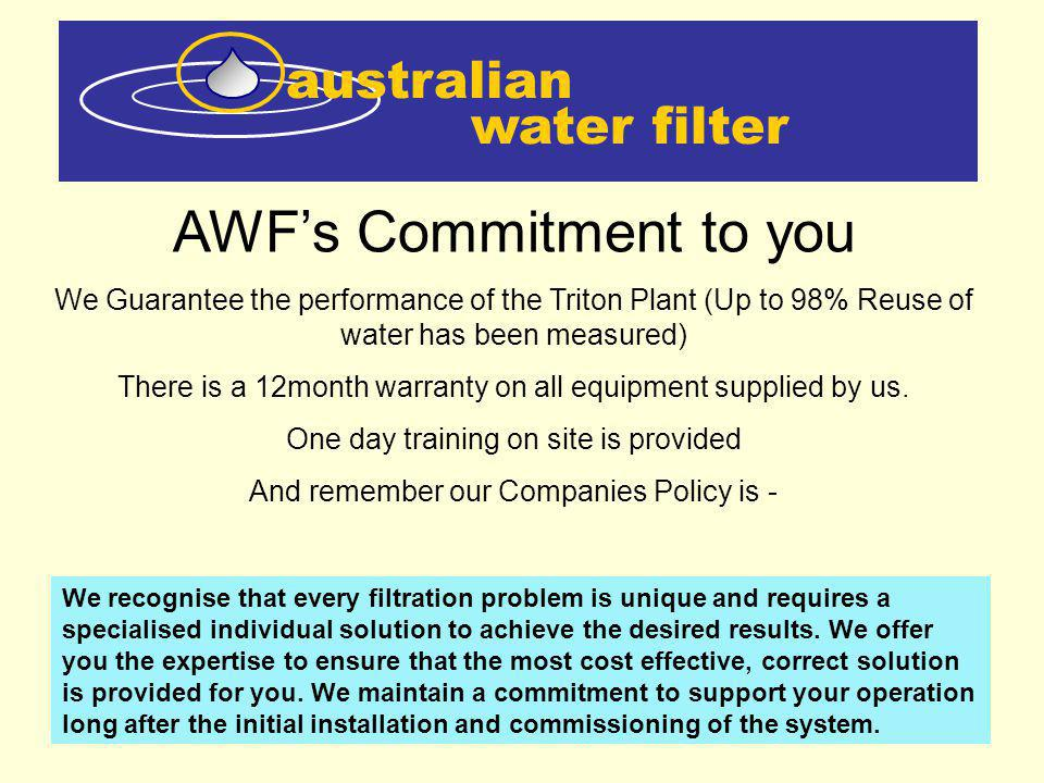 water filter australian AWFs Commitment to you We Guarantee the performance of the Triton Plant (Up to 98% Reuse of water has been measured) There is