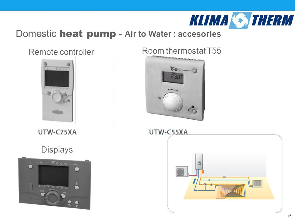 16 Domestic heat pump - Air to Water : accesories Remote controller Room thermostat T55 Displays