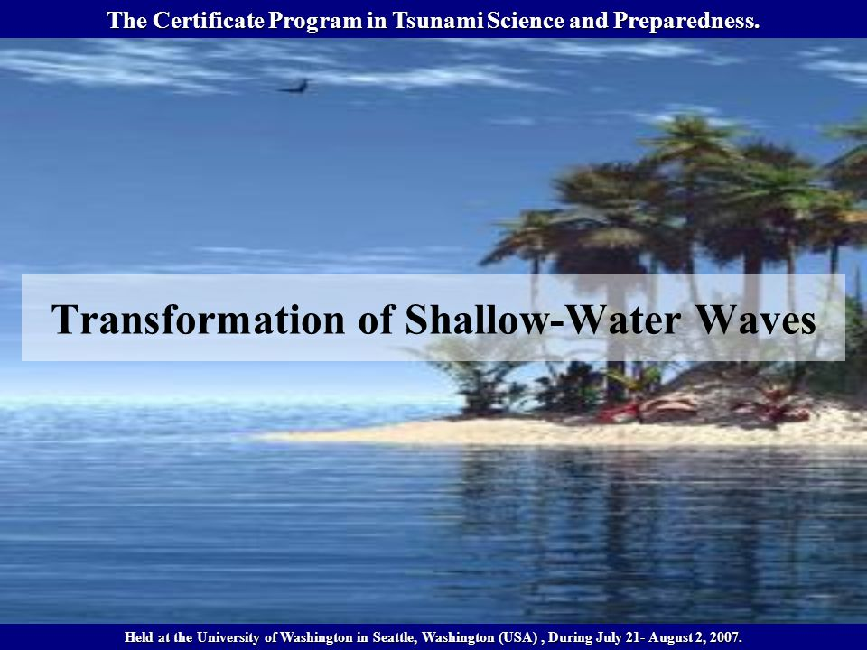 Transformation of Shallow-Water Waves The Certificate Program in Tsunami Science and Preparedness.