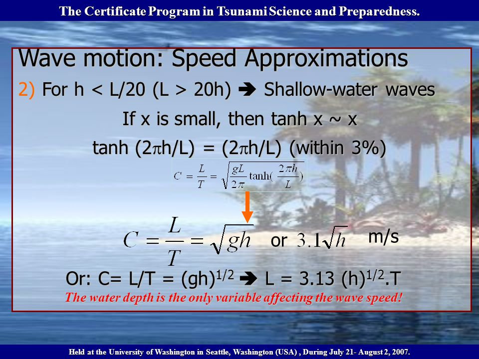 Wave motion: Speed Approximations 2)For h 20h) Shallow-water waves If x is small, then tanh x ~ x tanh (2 h/L) = (2 h/L) (within 3%) Or: C= L/T = (gh) 1/2 L = 3.13 (h) 1/2.T The water depth is the only variable affecting the wave speed.