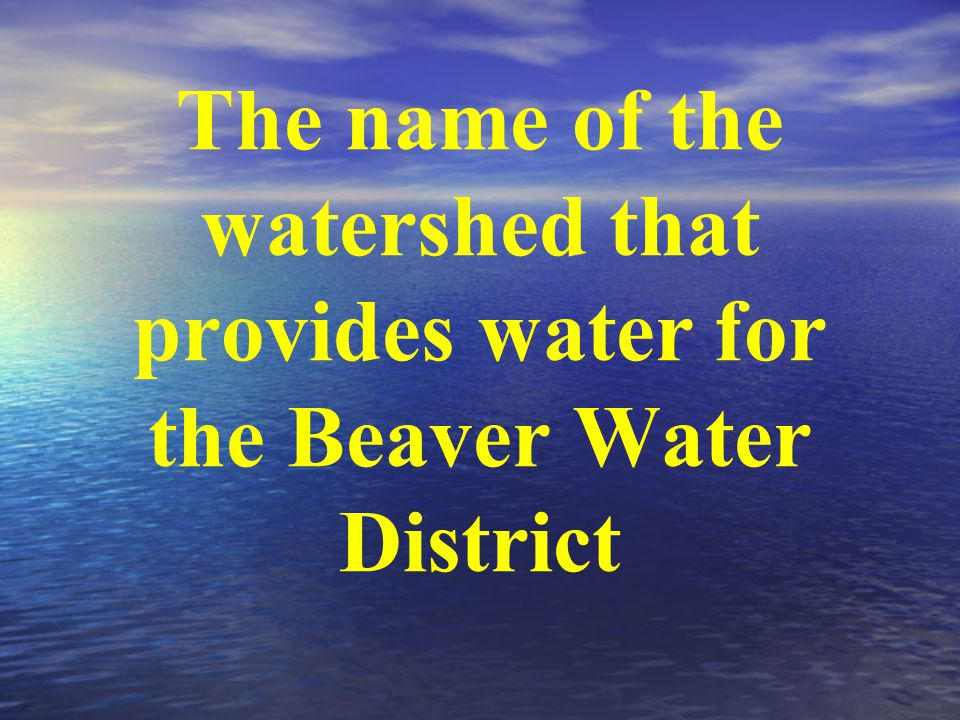 The name of the watershed that provides water for the Beaver Water District