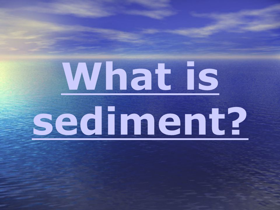 What is sediment