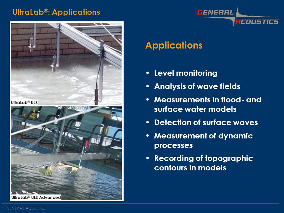 GENERAL ACOUSTICS © UltraLab ® : Applications Applications Level monitoring Analysis of wave fields Measurements in flood- and surface water models Detection of surface waves Measurement of dynamic processes Recording of topographic contours in models