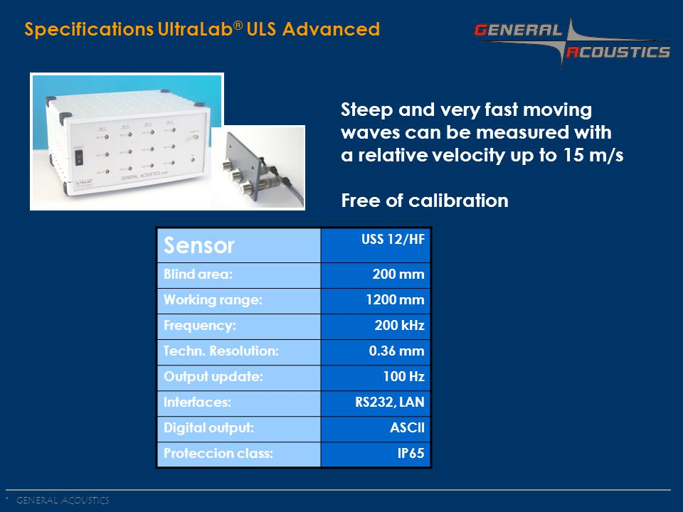 GENERAL ACOUSTICS © Specifications UltraLab ® ULS Advanced Steep and very fast moving waves can be measured with a relative velocity up to 15 m/s Free of calibration Sensor USS 12/HF Blind area:200 mm Working range:1200 mm Frequency:200 kHz Techn.