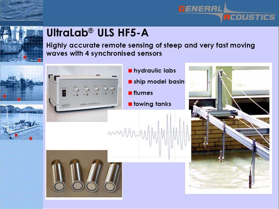 GENERAL ACOUSTICS © UltraLab ® ULS HF5-A Highly accurate remote sensing of steep and very fast moving waves with 4 synchronised sensors hydraulic labs ship model basins flumes towing tanks