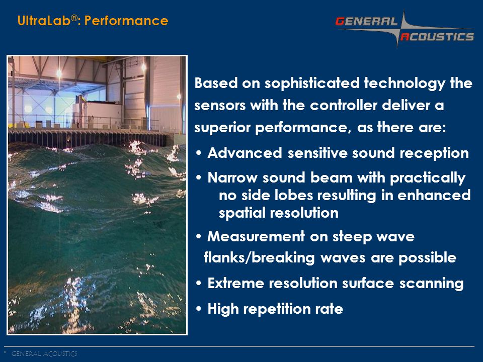 GENERAL ACOUSTICS © UltraLab ® : Performance Based on sophisticated technology the sensors with the controller deliver a superior performance, as there are: Advanced sensitive sound reception Narrow sound beam with practically.no side lobes resulting in enhanced spatial resolution Measurement on steep wave flanks/breaking waves are possible Extreme resolution surface scanning High repetition rate