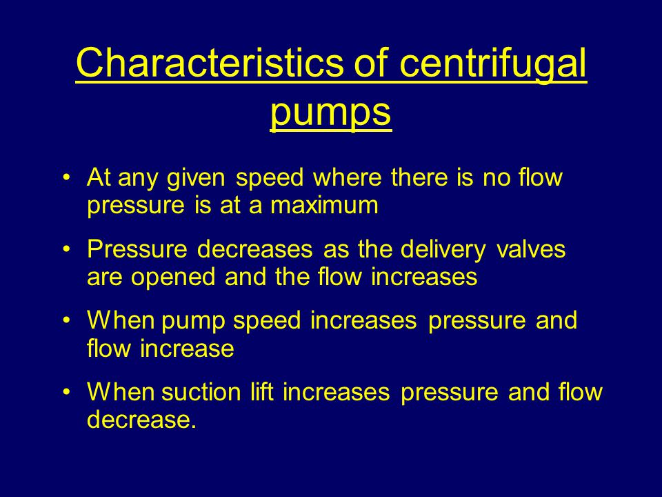 Characteristics of centrifugal pumps At any given speed where there is no flow pressure is at a maximum Pressure decreases as the delivery valves are opened and the flow increases When pump speed increases pressure and flow increase When suction lift increases pressure and flow decrease.