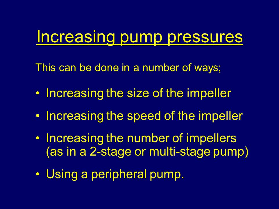 Increasing pump pressures This can be done in a number of ways; Increasing the size of the impeller Increasing the speed of the impeller Increasing the number of impellers (as in a 2-stage or multi-stage pump) Using a peripheral pump.