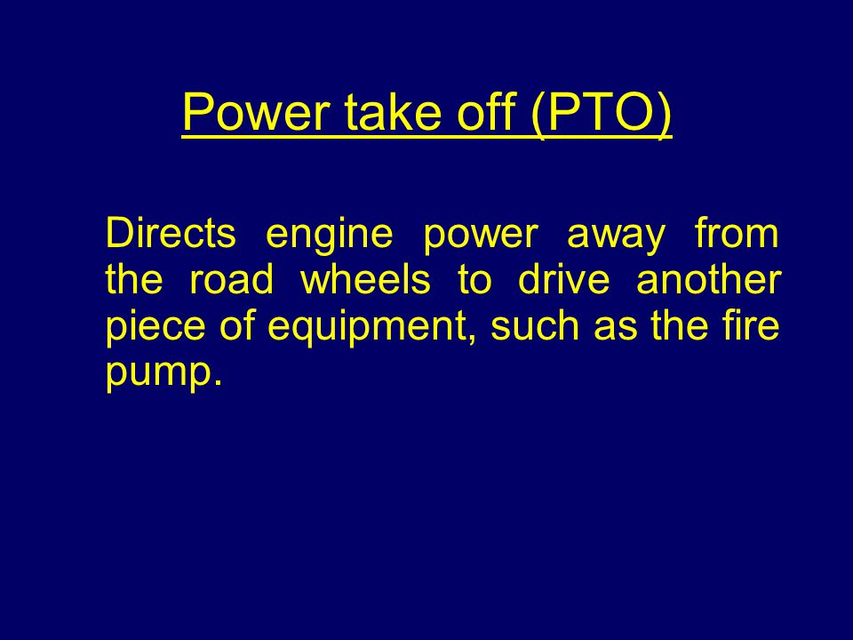 Power take off (PTO) Directs engine power away from the road wheels to drive another piece of equipment, such as the fire pump.