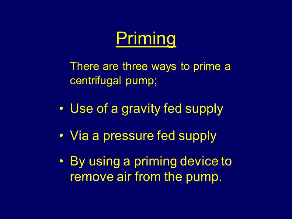 Priming There are three ways to prime a centrifugal pump; Use of a gravity fed supply Via a pressure fed supply By using a priming device to remove air from the pump.