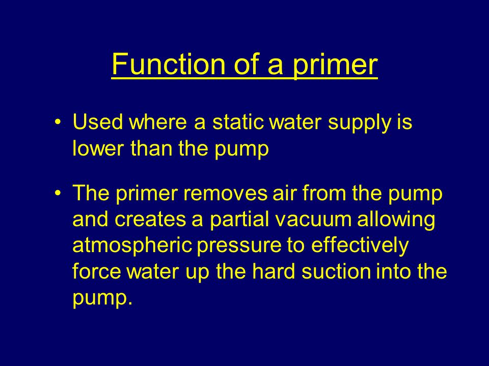 Function of a primer Used where a static water supply is lower than the pump The primer removes air from the pump and creates a partial vacuum allowing atmospheric pressure to effectively force water up the hard suction into the pump.