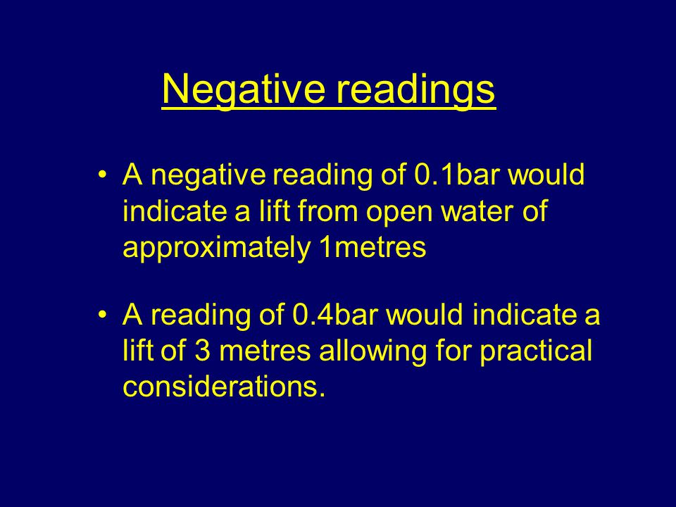 Negative readings A negative reading of 0.1bar would indicate a lift from open water of approximately 1metres A reading of 0.4bar would indicate a lift of 3 metres allowing for practical considerations.