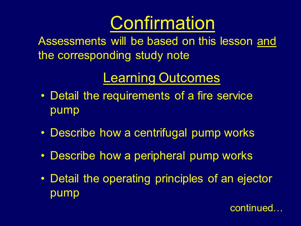 Confirmation Assessments will be based on this lesson and the corresponding study note Learning Outcomes Detail the requirements of a fire service pump Describe how a centrifugal pump works Describe how a peripheral pump works Detail the operating principles of an ejector pump continued…