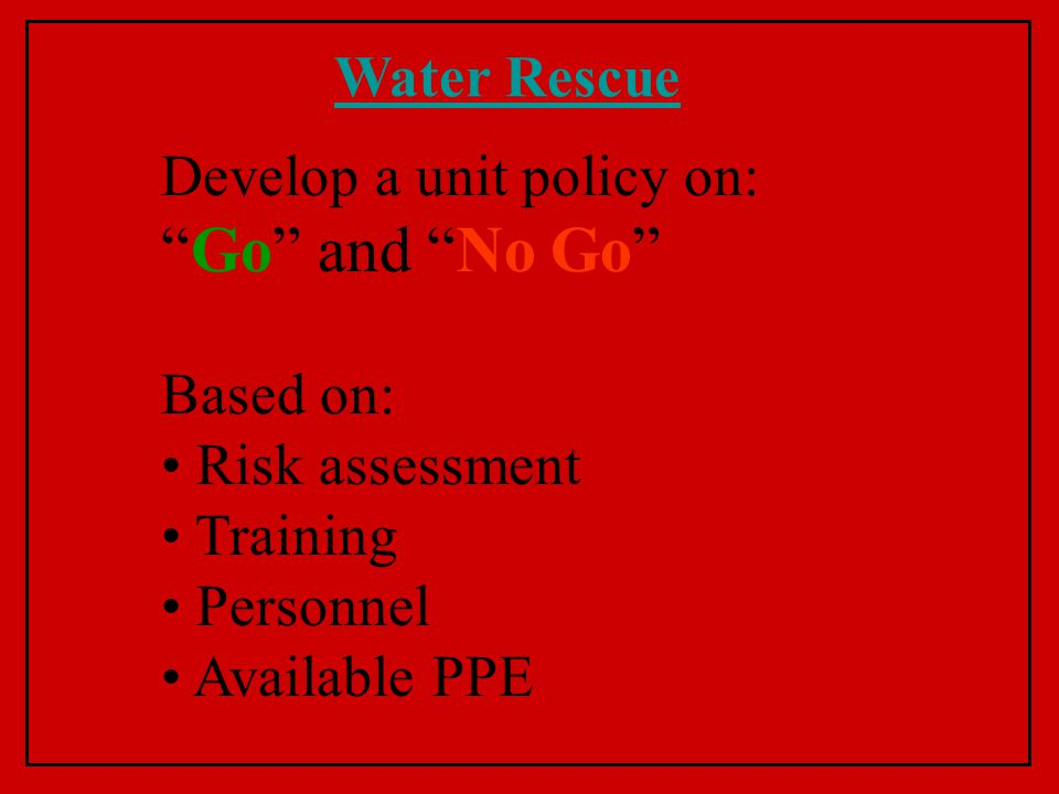 Water Rescue Develop a unit policy on: Go and No Go Based on: Risk assessment Training Personnel Available PPE