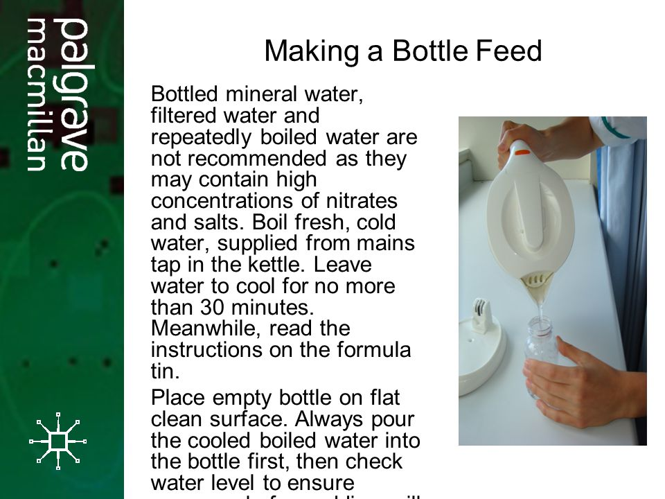 Making a Bottle Feed Bottled mineral water, filtered water and repeatedly boiled water are not recommended as they may contain high concentrations of