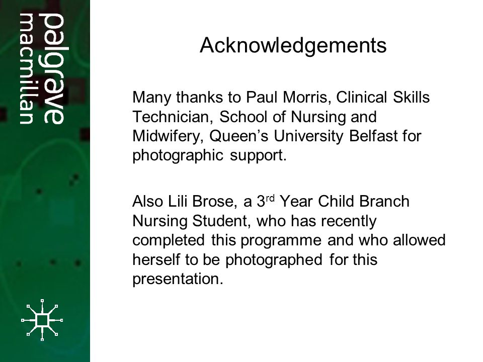 Acknowledgements Many thanks to Paul Morris, Clinical Skills Technician, School of Nursing and Midwifery, Queens University Belfast for photographic s