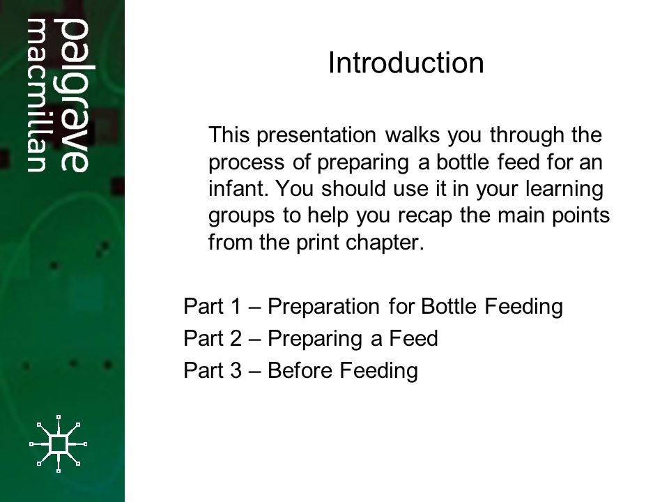 Introduction This presentation walks you through the process of preparing a bottle feed for an infant. You should use it in your learning groups to he