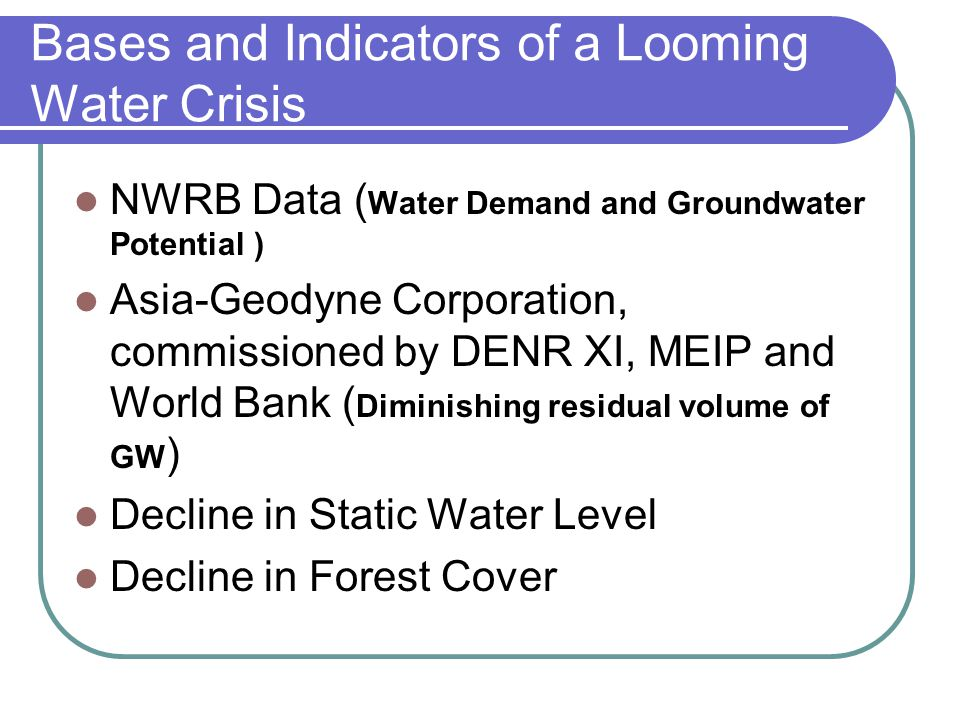 Bases and Indicators of a Looming Water Crisis NWRB Data ( Water Demand and Groundwater Potential ) Asia-Geodyne Corporation, commissioned by DENR XI,