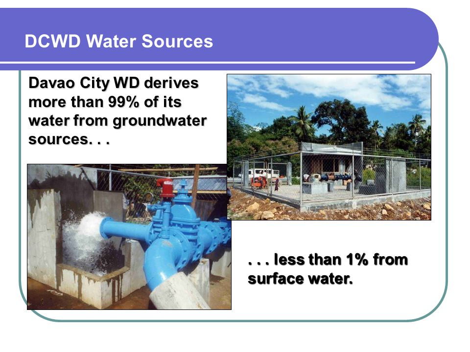 Davao City WD derives more than 99% of its water from groundwater sources... DCWD Water Sources... less than 1% from surface water.