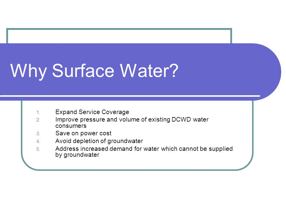Why Surface Water? 1. Expand Service Coverage 2. Improve pressure and volume of existing DCWD water consumers 3. Save on power cost 4. Avoid depletion