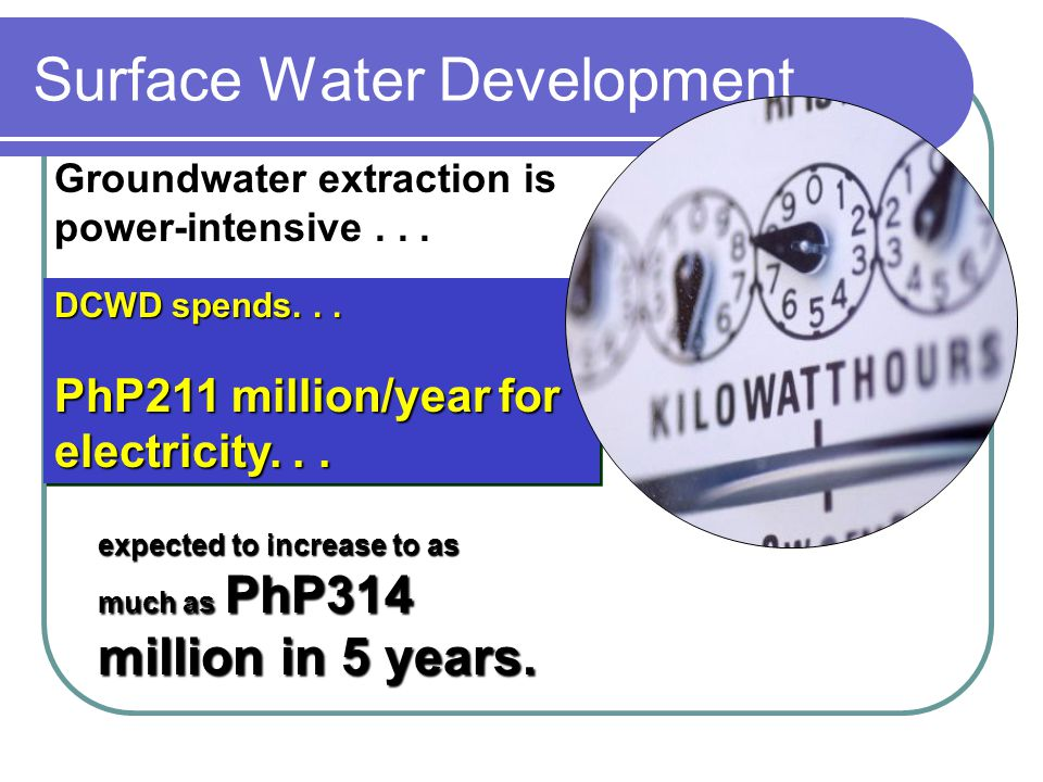 Surface Water Development Groundwater extraction is power-intensive... DCWD spends... PhP211 million/year for electricity... DCWD spends... PhP211 mil