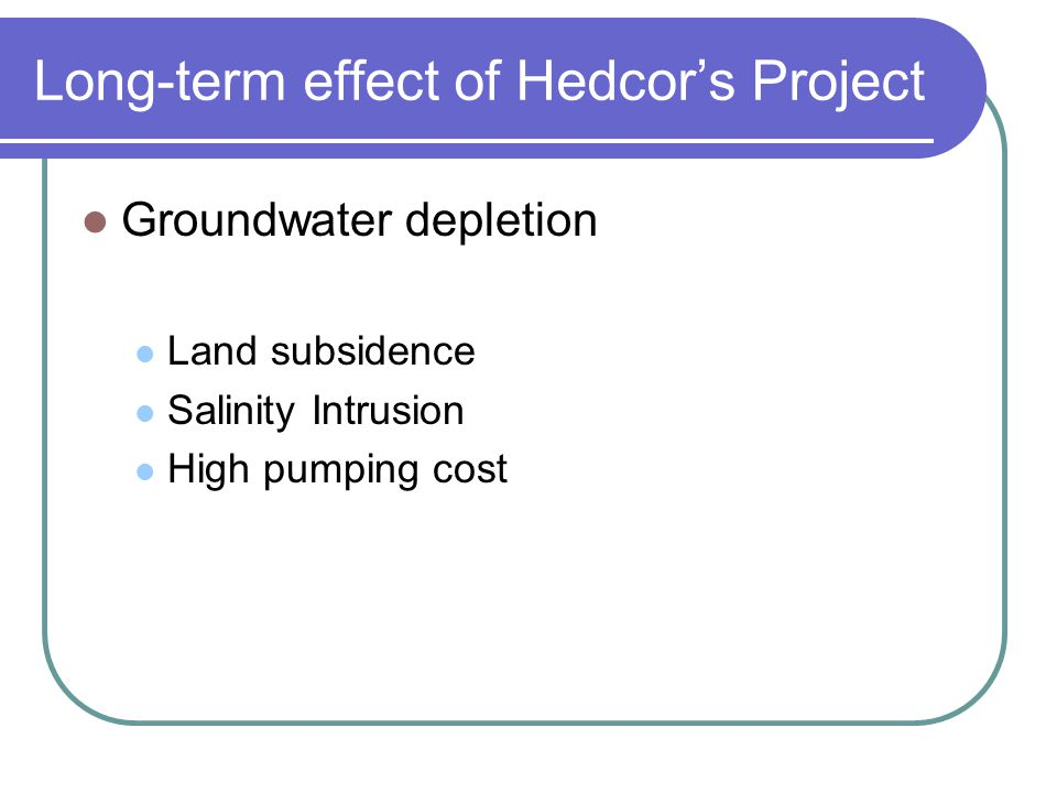 Long-term effect of Hedcors Project Groundwater depletion Land subsidence Salinity Intrusion High pumping cost