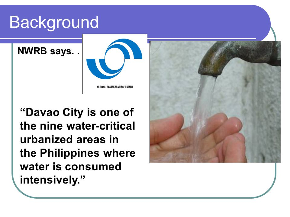 Davao City is one of the nine water-critical urbanized areas in the Philippines where water is consumed intensively. NWRB says... NATIONAL WATER RESOU