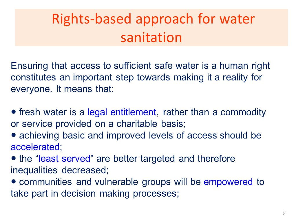 Right to Water and Sanitation 10 Sufficient water – for personal and domestic uses, WHO guidance Clean water – safe, free from hazardous substances, acceptable to users (Physically) Accessible W & S – services within or in immediate vicinity of household, school etc.