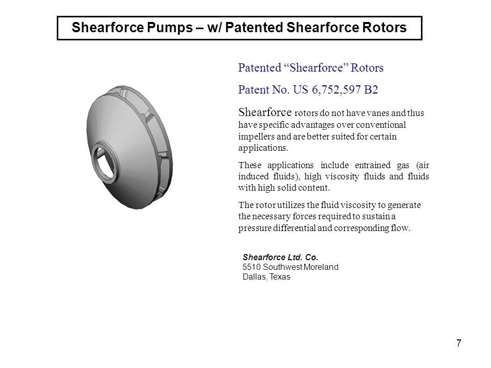 7 Patented Shearforce Rotors Patent No. US 6,752,597 B2 Shearforce rotors do not have vanes and thus have specific advantages over conventional impell