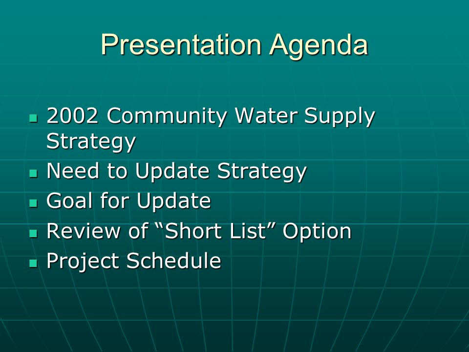 Presentation Agenda 2002 Community Water Supply Strategy 2002 Community Water Supply Strategy Need to Update Strategy Need to Update Strategy Goal for Update Goal for Update Review of Short List Option Review of Short List Option Project Schedule Project Schedule