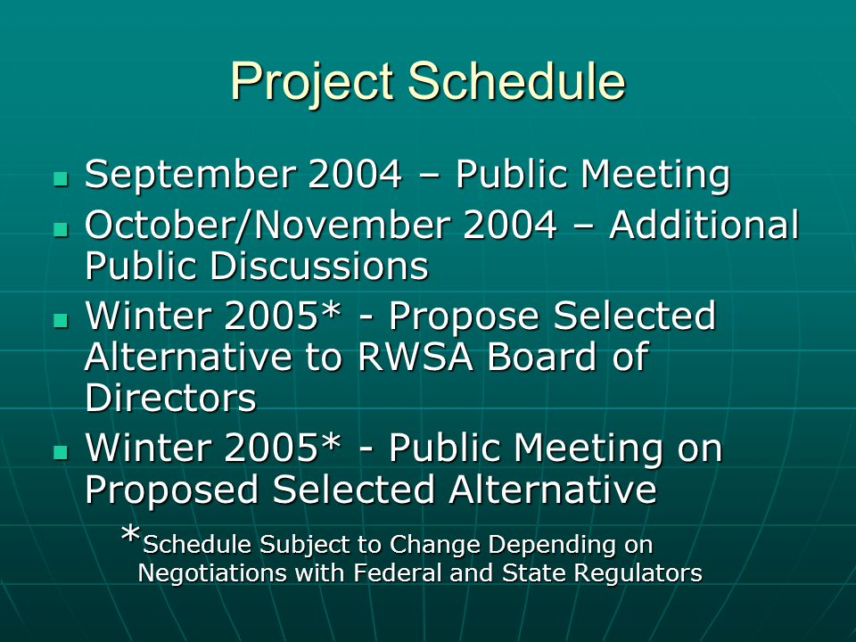 Project Schedule September 2004 – Public Meeting September 2004 – Public Meeting October/November 2004 – Additional Public Discussions October/November 2004 – Additional Public Discussions Winter 2005* - Propose Selected Alternative to RWSA Board of Directors Winter 2005* - Propose Selected Alternative to RWSA Board of Directors Winter 2005* - Public Meeting on Proposed Selected Alternative Winter 2005* - Public Meeting on Proposed Selected Alternative * Schedule Subject to Change Depending on Negotiations with Federal and State Regulators * Schedule Subject to Change Depending on Negotiations with Federal and State Regulators