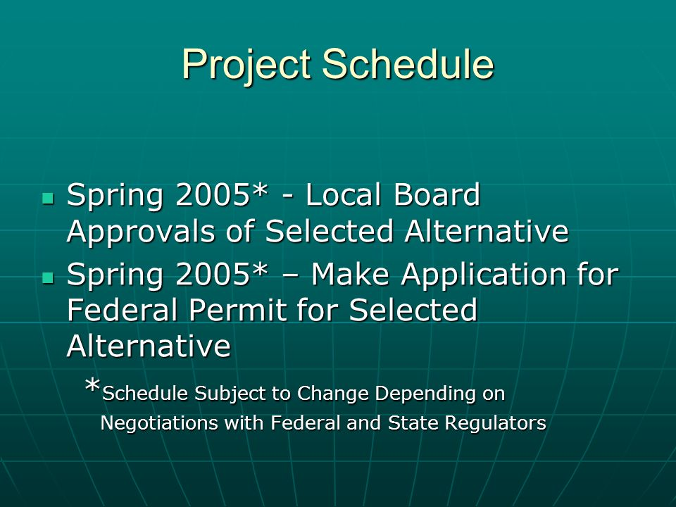 Project Schedule Spring 2005* - Local Board Approvals of Selected Alternative Spring 2005* - Local Board Approvals of Selected Alternative Spring 2005* – Make Application for Federal Permit for Selected Alternative Spring 2005* – Make Application for Federal Permit for Selected Alternative * Schedule Subject to Change Depending on * Schedule Subject to Change Depending on Negotiations with Federal and State Regulators Negotiations with Federal and State Regulators