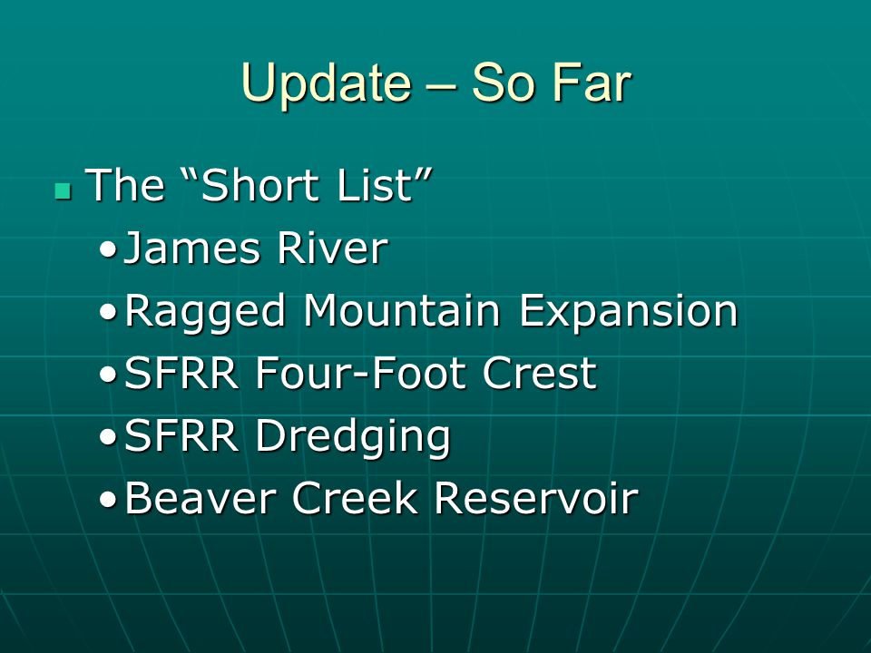 Update – So Far The Short List The Short List James RiverJames River Ragged Mountain ExpansionRagged Mountain Expansion SFRR Four-Foot CrestSFRR Four-Foot Crest SFRR DredgingSFRR Dredging Beaver Creek ReservoirBeaver Creek Reservoir