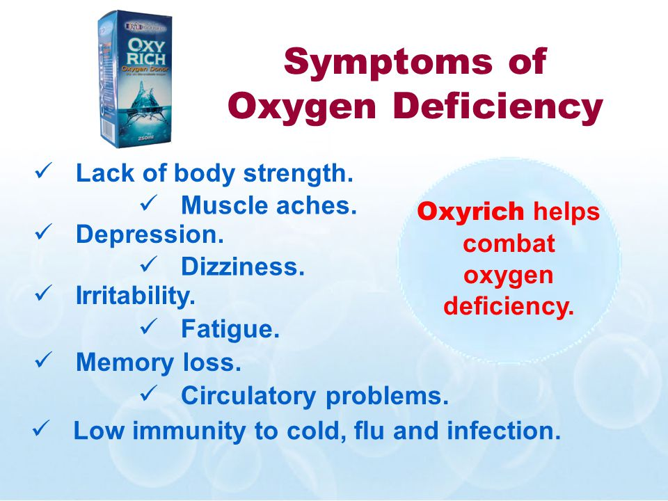 Symptoms of Oxygen Deficiency Fatigue. Lack of body strength. Depression. Muscle aches. Memory loss. Dizziness. Irritability. Circulatory problems. Lo