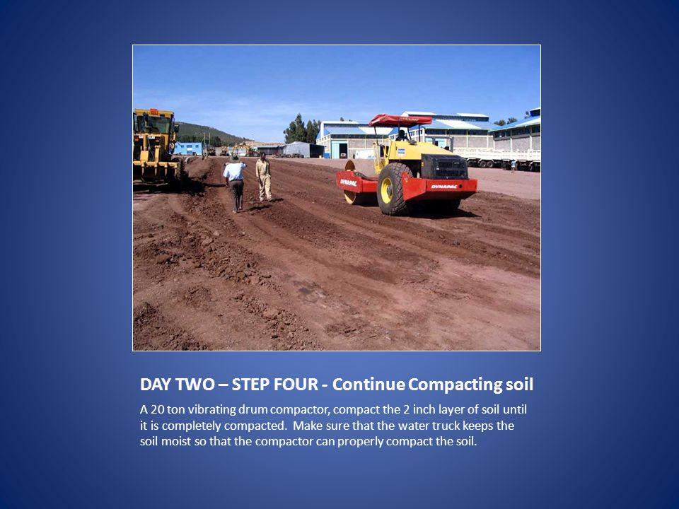 DAY TWO – STEP FOUR - Continue Compacting soil A 20 ton vibrating drum compactor, compact the 2 inch layer of soil until it is completely compacted.