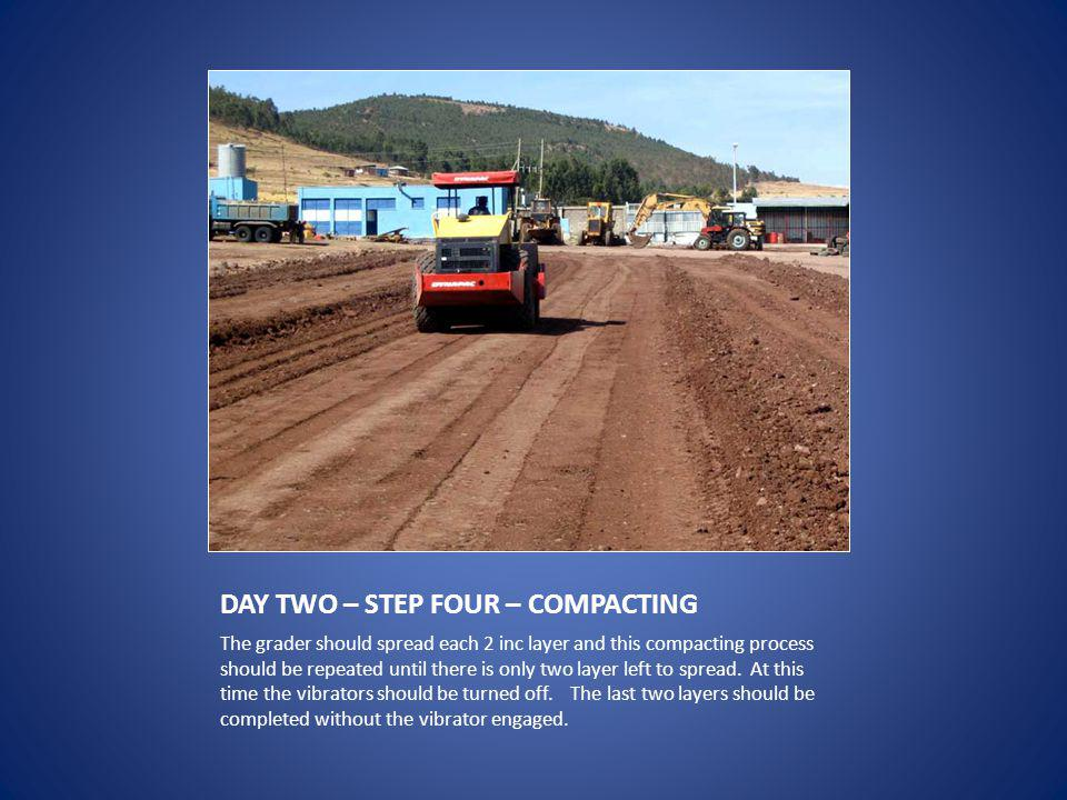 DAY TWO – STEP FOUR – COMPACTING The grader should spread each 2 inc layer and this compacting process should be repeated until there is only two layer left to spread.