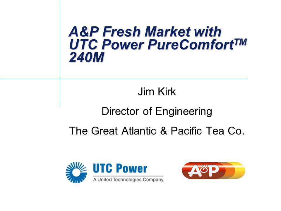 A&P Fresh Market with UTC Power PureComfort TM 240M Jim Kirk Director of Engineering The Great Atlantic & Pacific Tea Co.