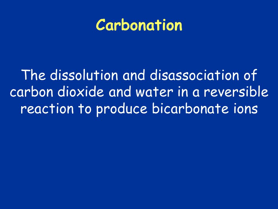 Carbonation The dissolution and disassociation of carbon dioxide and water in a reversible reaction to produce bicarbonate ions