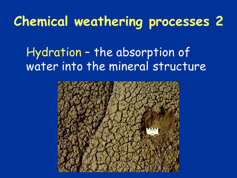 Chemical weathering processes 2 Hydration – the absorption of water into the mineral structure