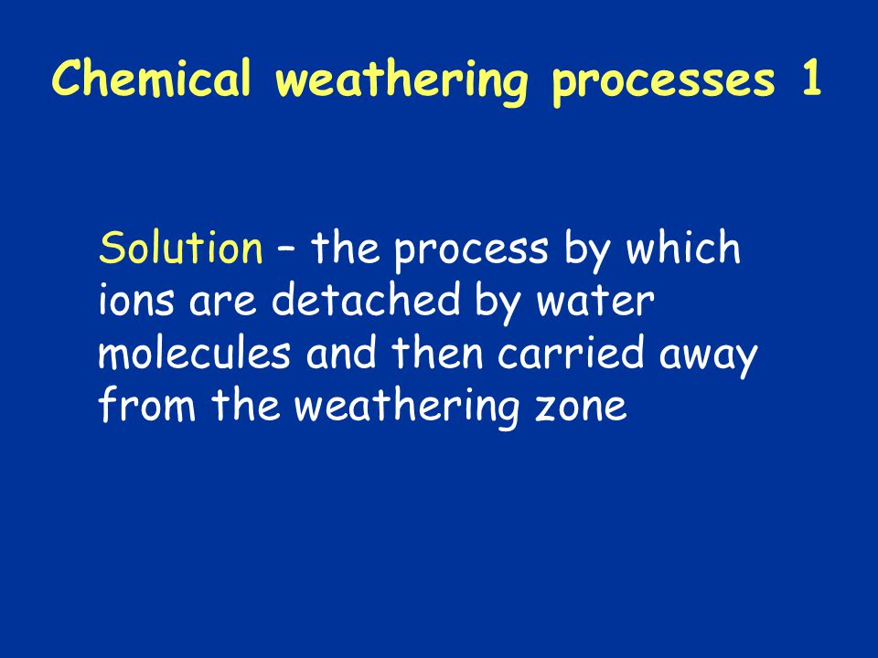 Chemical weathering processes 6 Cation exchange – the substitution of one cation for another of a different element in a mineral structure.
