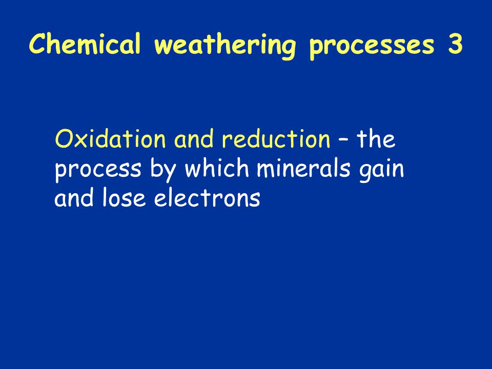 Chemical weathering processes 3 Oxidation and reduction – the process by which minerals gain and lose electrons