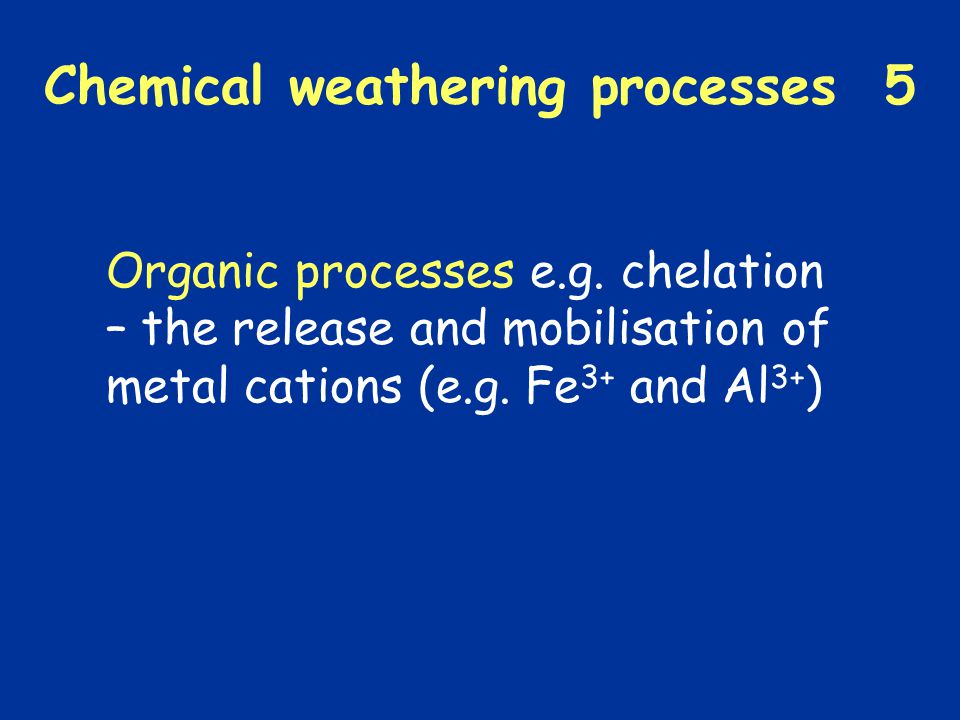 Chemical weathering processes 5 Organic processes e.g. chelation – the release and mobilisation of metal cations (e.g. Fe 3+ and Al 3+ )