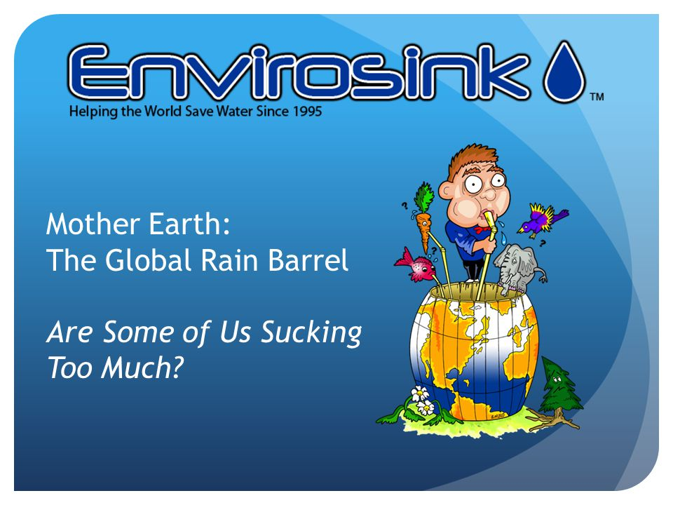 Mother Earth: The Global Rain Barrel Are Some of Us Sucking Too Much