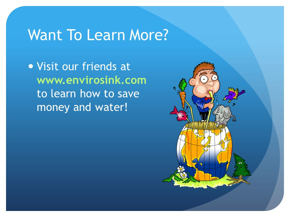 Want To Learn More Visit our friends at www.envirosink.com to learn how to save money and water!