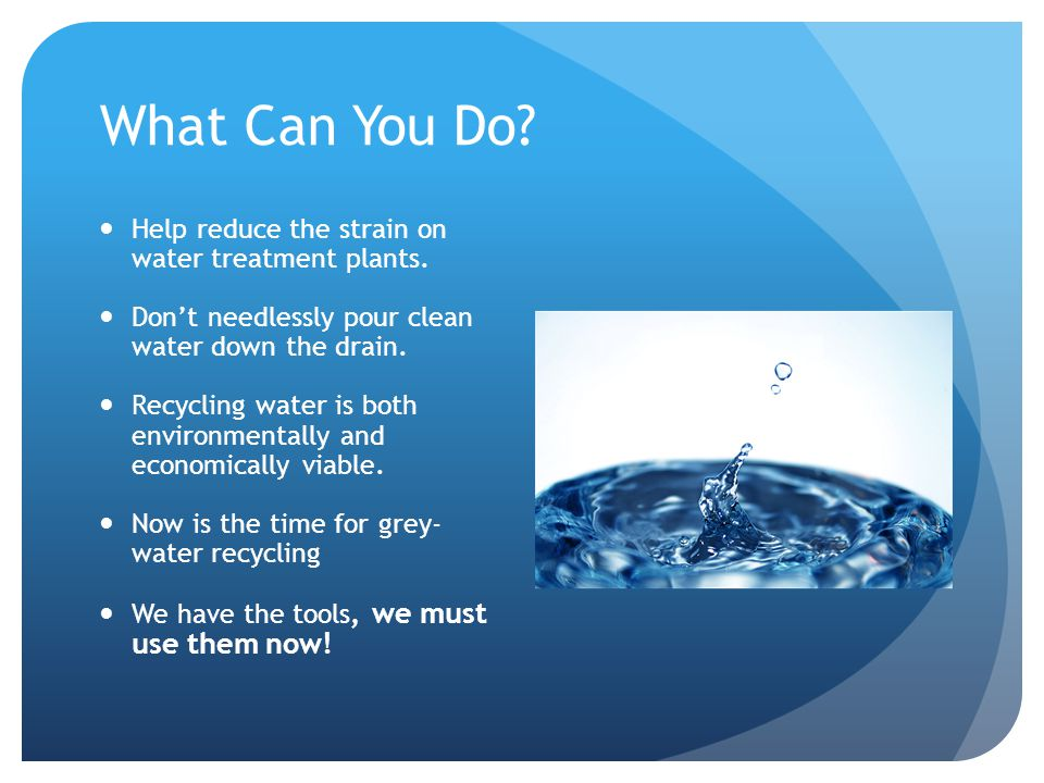 What Can You Do. Help reduce the strain on water treatment plants.