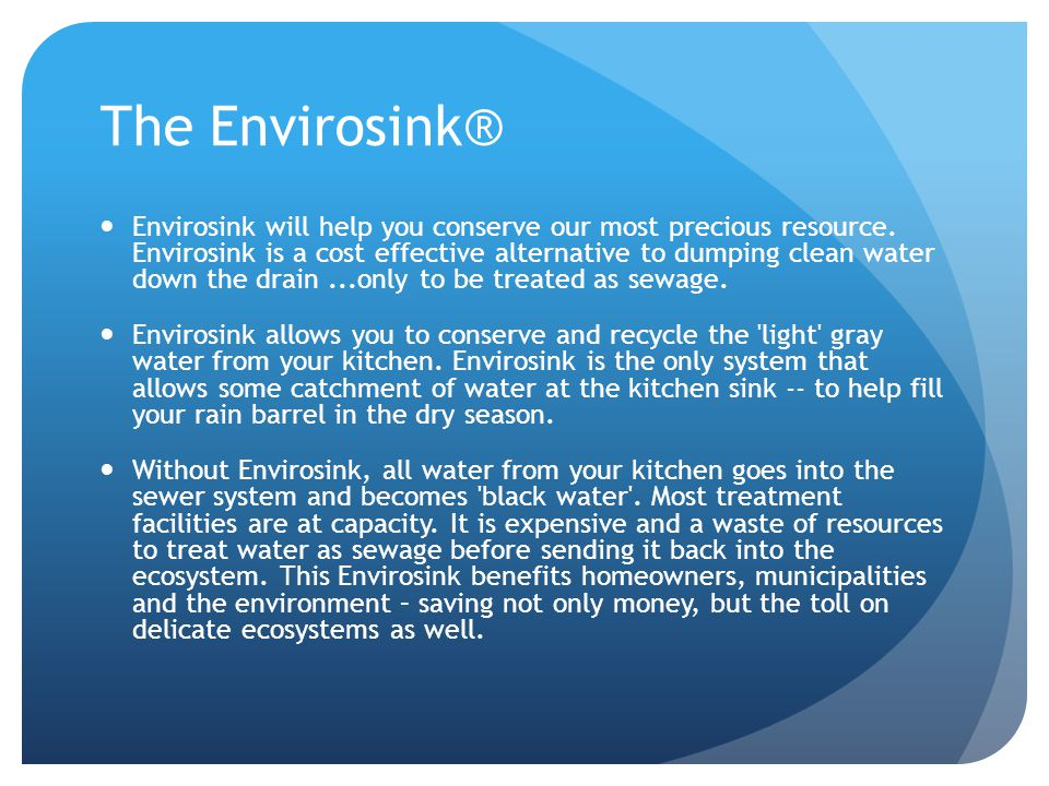 The Envirosink® Envirosink will help you conserve our most precious resource. Envirosink is a cost effective alternative to dumping clean water down t