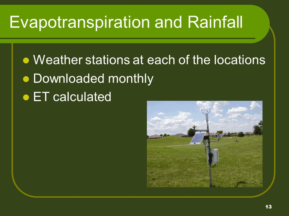 13 Evapotranspiration and Rainfall Weather stations at each of the locations Downloaded monthly ET calculated
